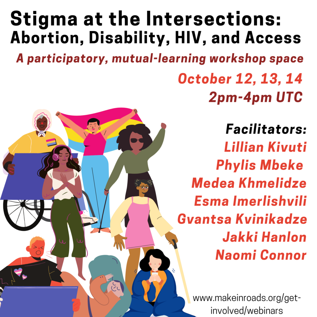 This is a flier to invite people for an upcoming inroads workshop titled Intersectional Abortion Stigma: Connecting with Disability, HIV and Access. In the left of the flier are illustrations of several people:  a person with dark brown skin, wearing a scarf on their head, in a wheel chair and holding a placard; a person with light skin and short hair wearing a sleeveless top and jeans holds up a rainbow flag; a person with dark brown skin and long black hair, wearing an olive green tshirt and sunglasses and carrying a cane; a person with dark brown skin, long black hair wearing a white blouse listens to headphones with eyes closed and breathes deeply holding their heart; a person with brown skin, short black hair, spectacles wearing a pink dress and carrying a cane; a person with short blonde hair and tanned skin wearing a black tshirt with trans-pride badges holds a placard and calls out; a person with light skin, and tied up brown hair wearing an orange long dress sleeps on a large green pillow; a person with light skin and black hair, wearing orange clothing and wrapped in a blue blanket sips a cup of tea. On the right side of the illustration is text that describes the workshop as a participatory, mutual-learning workshop space. The dates of the workshop are written as October 12, 13 and 14. And the names of the facilitators are mentioned as Lillian Kivuti, Phylis Mbeke, Medea Khmelidze, Esma Imerlishvili, Gvantsa Kvinikadze, Jakki Hanlon and Naomi Connor.